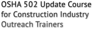 OSHA 502 Update Course for Construction Industry Outreach Trainers