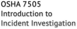 OSHA 7505 Introduction to  Incident Investigation