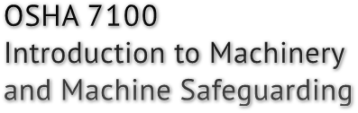 OSHA 7100 Introduction to Machinery and Machine Safeguarding