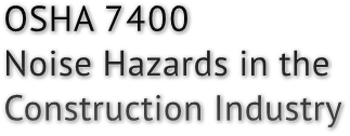OSHA 7400 Noise Hazards in the Construction Industry